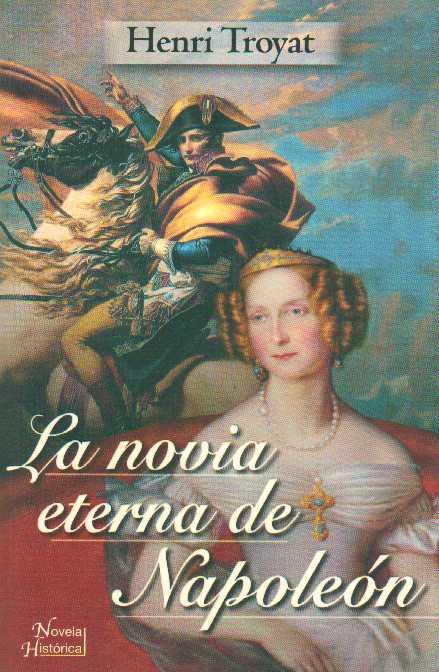 La novia eterna de Napoleón - Henri Troyat [DOC | PDF | Español | 1.36 MB]